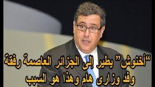 """""""أخنوش"""" يطير إلى الجزائر العاصمة رفقة وفد وزاري هام وهذا هو السبب"""