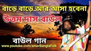 বাড়ে বাড়ে আর আসা হবেনা || Uttam Das Baul || Folk Song || উত্তম দাস বাউল || বাউল গান।