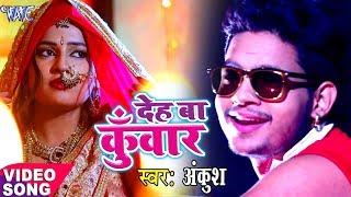 Ankush NEW लोकगीत 2017 - देह बा कुँवार - Deh Ba Kunwar - Bhojpuri Hit Songs