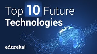 Top 10 Upcoming Technologies That Will Change Our World | Edureka