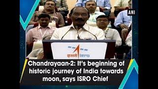 Chandrayaan-2: It's beginning of historic journey of India towards moon, says ISRO Chief