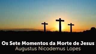 Os Sete Momentos da Morte de Jesus   Rev. Augustus Nicodemus