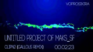 Untitled Project Of Maks_SF - ClipN2 (Gallous Remix)