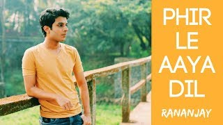 PHIR LE AAYA DIL | Ft. RANANJAY | Cover Arijit Singh | Unplugged | Classical Bollywood Mashup