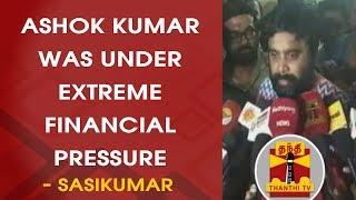 Ashok Kumar was under extreme financial pressure - Sasikumar | Thanthi TV