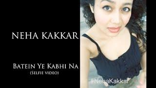 Batein Ye Kabhi Na - Khamoshiyan | Neha Kakkar (Selfie Video)