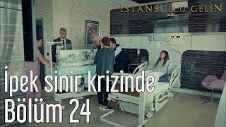 İstanbullu Gelin 24. Bölüm - İpek Sinir Krizinde