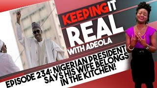 Keeping It Real With Adeola - Eps 234 (Nigerian President Says His Wife Belongs In The Kitchen!)