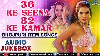 36 Ke Seena 32 Ke Kamar : Hot & Sexy Bhojpuri Item Songs ~ Audio Jukebox