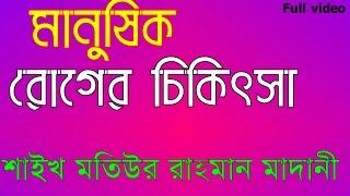 Bangla waz || মানুষিক রোগের চিকিৎসা || By Sheikh Motiur Rahnan Madani