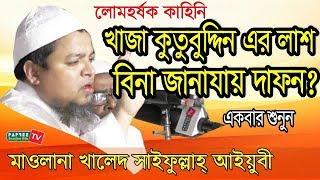 খাজা কুতুবুদ্দিন এর লাশ বিনা জানাযায় দাফন?- Maulana Khaled Saifullah Ayubi | Bangla waz 2017