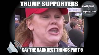 Trump Supporters Say The Darndest Things Part 5