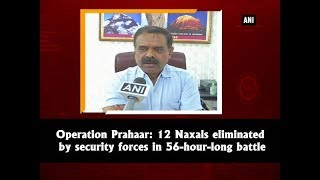 Operation Prahaar: 12 Naxals eliminated by security forces in 56-hour-long battle - ANI News