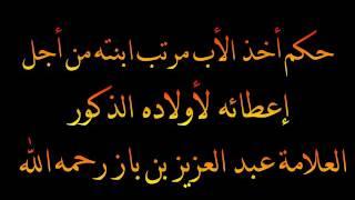 حكم أخذ الأب مرتب ابنته من أجل إعطائه لأولاده الذكور - العلامة عبد العزيز بن باز رحمه الله