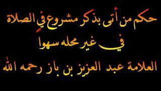 حكم من أتى بذكر مشروع في الصلاة في غير محله سهواً - العلامة عبد العزيز بن باز رحمه الله
