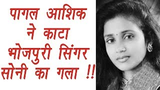 Bhojpuri Singer Soni Sinha's THROAT SLIT by a Psycho LOVER | FilmiBeat