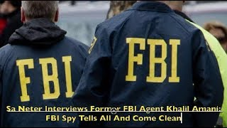 Sa Neter Interviews Former FBI Agent Khalil Amani: FBI Spy Tells All And Come Clean
