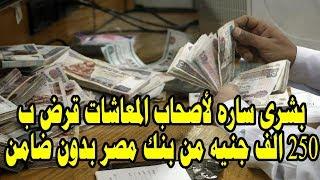 بشرى ساره لأصحاب المعاشات قرض ب 250 الف جنيه من بنك مصر بدون ضامن