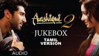 Aashiqui 2 Jukebox (Tamil Version) || Aashiqui 2 Full Songs || Shraddha Kapoor, Aditya Roy Kapur