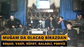 MUĞAM DA OLACAQ BİRAZDAN (Resad Dagli, Rufet Nasosnu, Balaeli, Perviz Bulbule) Meyxana 2017