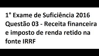 1° Exame de Suficiência 2016 Questão 04 - Receita financeira e imposto de renda retido na fonte IRRF
