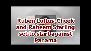 Ruben Loftus-Cheek and Raheem Sterling set to start against Panama