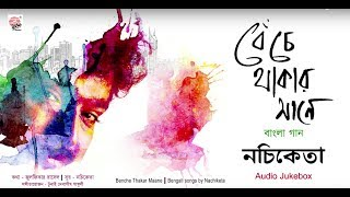 Benche Thakar Maane | Nachiketa | Bengali Album | Audio Jukebox