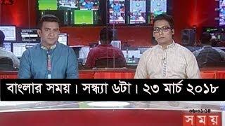 বাংলার সময় | সন্ধ্যা ৬টা | ২৩ মার্চ ২০১৮ | Somoy tv News Today | Latest Bangladesh News