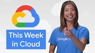 All the announcements from Google Cloud Next 2019! (This Week in Cloud)