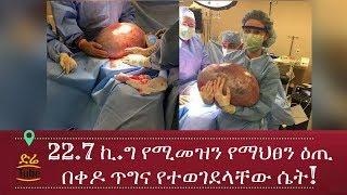 ETHIOPIA - 22 7 ኪ ግ የሚመዝን የማህፀን ዕጢ በቀዶ ጥግና የተወገደላቸው ሴት!