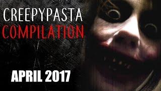 CREEPYPASTA COMPILATION- APRIL 2017