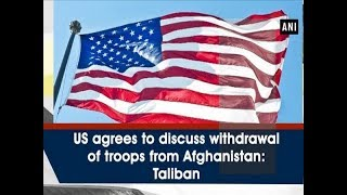 US agrees to discuss withdrawal of troops from Afghanistan: Taliban - #ANI News