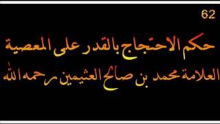 حكم الاحتجاج بالقدر على المعصية - العلامة محمد بن صالح العثيمين رحمه الله