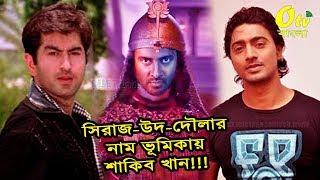 জিৎ ও দেব নয় তবে শাকিবেই হচ্ছেন কলকাতার সিরাজ-উদ-দৌলা! shakib khan sirajuddaula bangla movie 2018