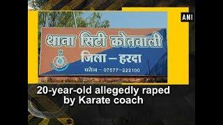20-year-old allegedly raped by Karate coach - Madhya Pradesh News