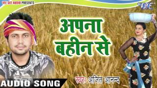 सुपरहिट चइता 2017 - Apna Bahin Se - Ajit Anand - Chhata Leke Aaja Kalkatta Se - Bhojpuri Chaita Song