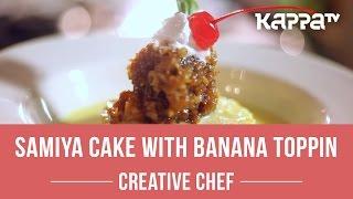 Samiya Cake with Banana Topping  - Creative Chef - Kappa TV