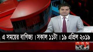 এ সময়ের বাণিজ্য | সকাল ১১টা | ১৯ এপ্রিল ২০১৯ | Somoy tv bulletin 11am | Latest Bangladesh News