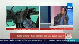 مصر في أسبوع - حوار خاص حول الاقتصاد المصري .. شراكات واتفاقيات دولية .. وإشادات عالمية
