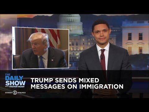 Trump Sends Mixed Messages on Immigration The Daily Show
