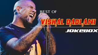 Vishal Dadlani JUKEBOX 2017-2018| BEST OF Vishal Dadlani|TOP 10 SONGS OF Vishal Dadlani