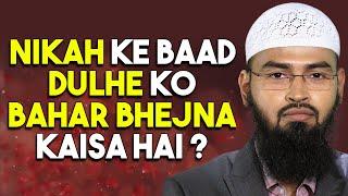 Nikah Se Baad Dulhe Ko 40 Din Ya 4 Mahine Bahar Bhej Dena Kya Durust Hai By Adv. Faiz Syed