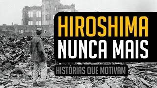 HIROSHIMA, NUNCA MAIS (HISTÓRIAS DO PASSADO) | MOTIVAÇÃO