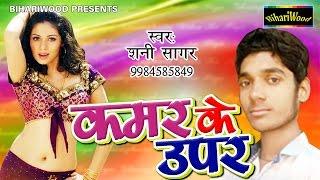 कमर के ऊपर - Kamar Ke Upar - Shani Sagar - Latest Bhojpuri Songs 2017