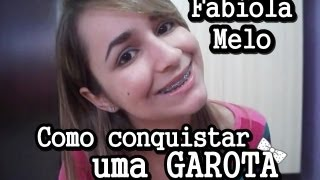 COMO CONQUISTAR UMA GAROTA! - Fabiola Melo