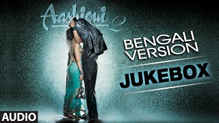 Aashiqui 2 Bengali Version || Audio Jukebox || Full Songs