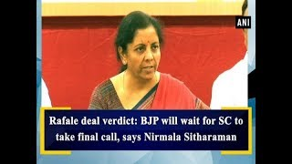 Rafale deal verdict: BJP will wait for SC to take final call, says Nirmala Sitharaman