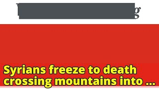 Syrians freeze to death crossing mountains into Lebanon