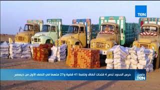 موجز TeN - حرس الحدود تدمر 4 فتحات أنفاق وتضبط 41 قضية و27 متهما في النصف الأول من ديسمبر
