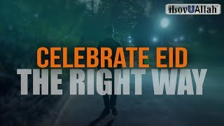 Celebrate Eid The Right Way - Mufti Menk